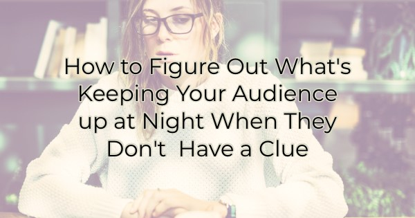 How to Figure Out What's Keeping Your Audience up at Night When They Don't  Have a Clue