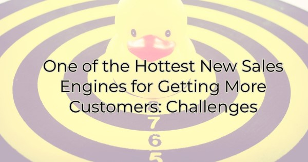 One of the Hottest New Sales Engines for Getting More Customers: Challenges
