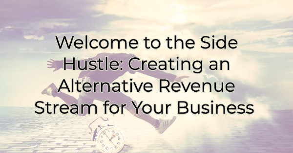 Welcome to the Side Hustle: Creating an Alternative Revenue Stream for Your Business