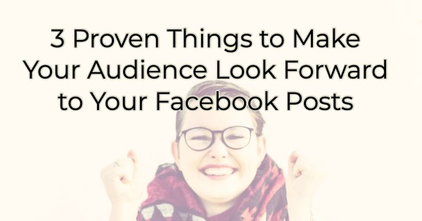 Facebook Posts - How to Make your Audience Look Forward to Your Posts