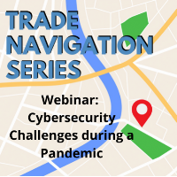 Trade Navigation Series: Cybersecurity Challenges during a Pandemic