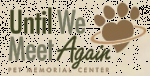 Until We Meet Again Pet Memorial Center