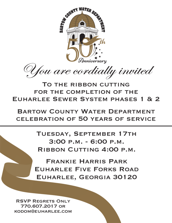 You are cordially invited to the Ribbon Cutting for the completion of the Euharlee Sewer System Phases 1 & 2. Bartow County Water Department Celebration of 50 Years of Service. Tuesday, Sept. 17, 3 - 6 PM, Ribbon Cutting at 4 PM. Frankie Harris Park, Euharlee Five Forks Road, Euharlee, GA 30120. RSVP Regrets Only to 770-607-2017 or kodom@euharlee.com.