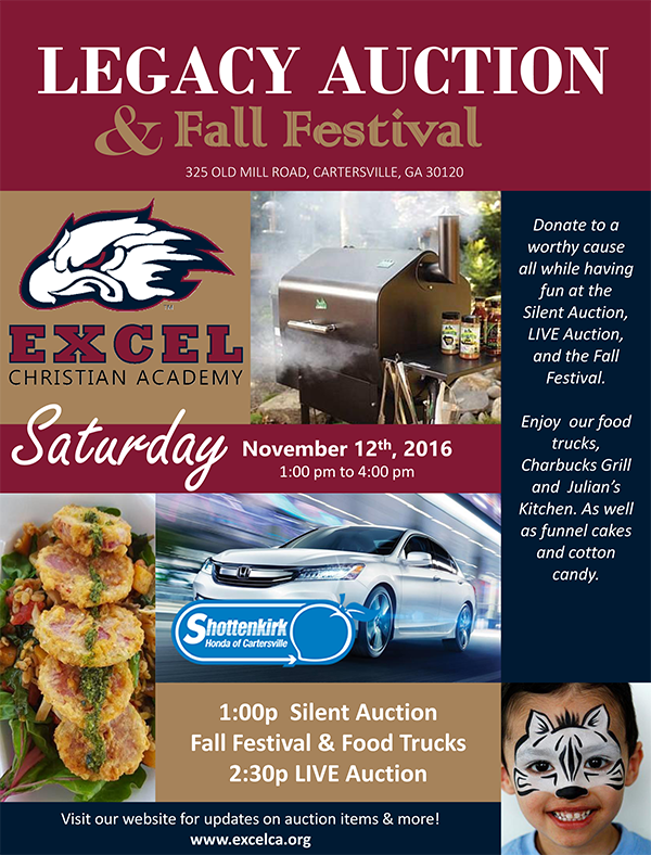 Legacy Auction & Fall Festival - Saturday, November 12, 2016 - 1:00 PM to 4:00 PM at Excel Christian Academy, 325 Old Mill Road, Cartersville, GA 30120. Donate to a worthy cause all while having fun at the Silent Auction (1:00 PM), LIVE Auction (2:30 PM), and the Fall Festival.  Enjoy our food trucks, Charbucks Grill and Julian's Kitchen, as well as funnel cakes and cotton candy. Visit our website, www.excelca.org, for updates on auction items & more!