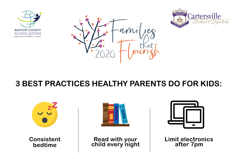 Bartow County School System & Cartersville School System: Families that Flourish 2020. 3 Best Practices Healthy Parents Do for Kids: Consistent bedtime, read with your child every night, and limit electronics after 7 PM.