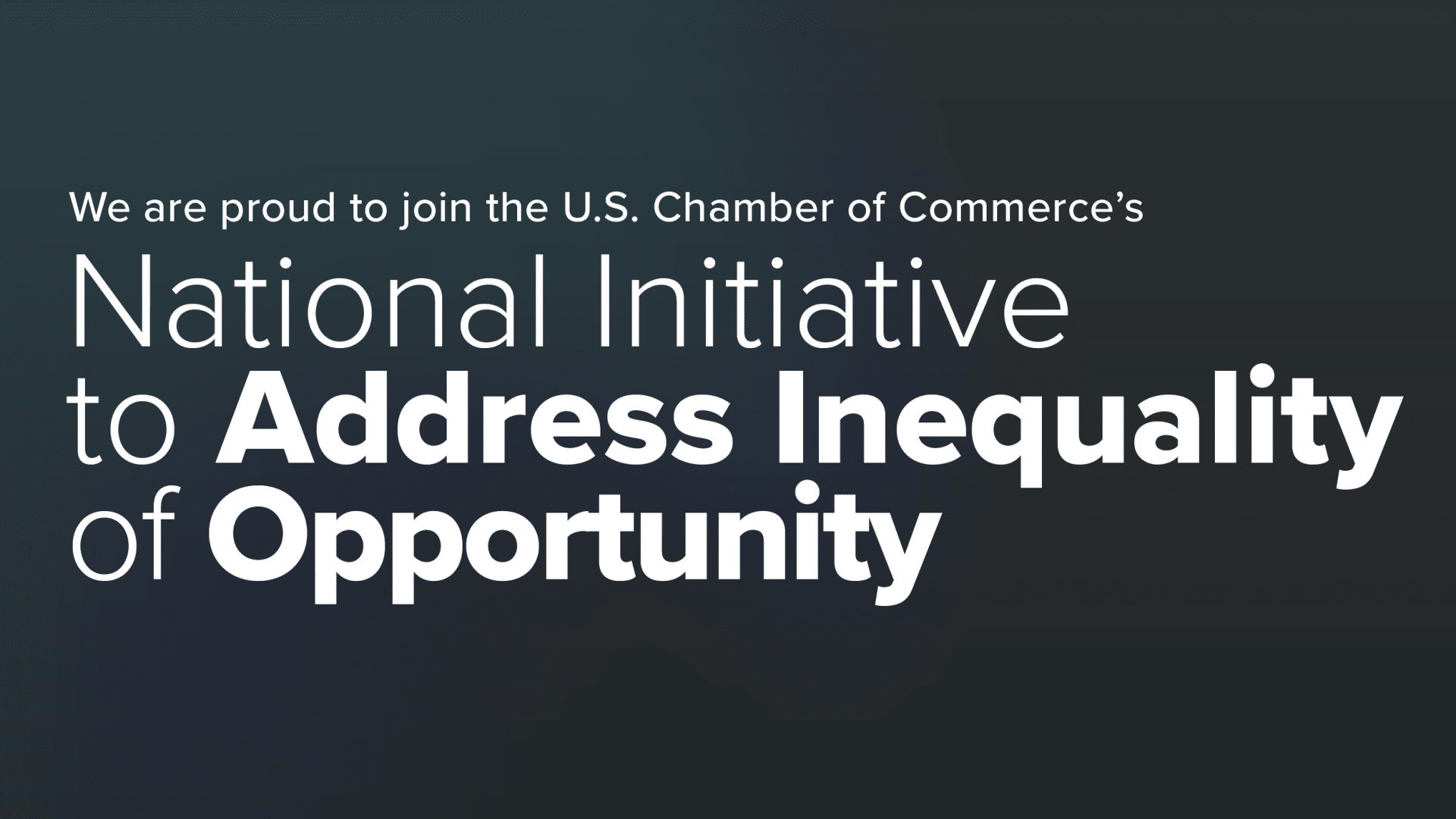 We are Proud to join the U.S. Chamber of Commerce's National Initiative to Address Inequality of Opportunity