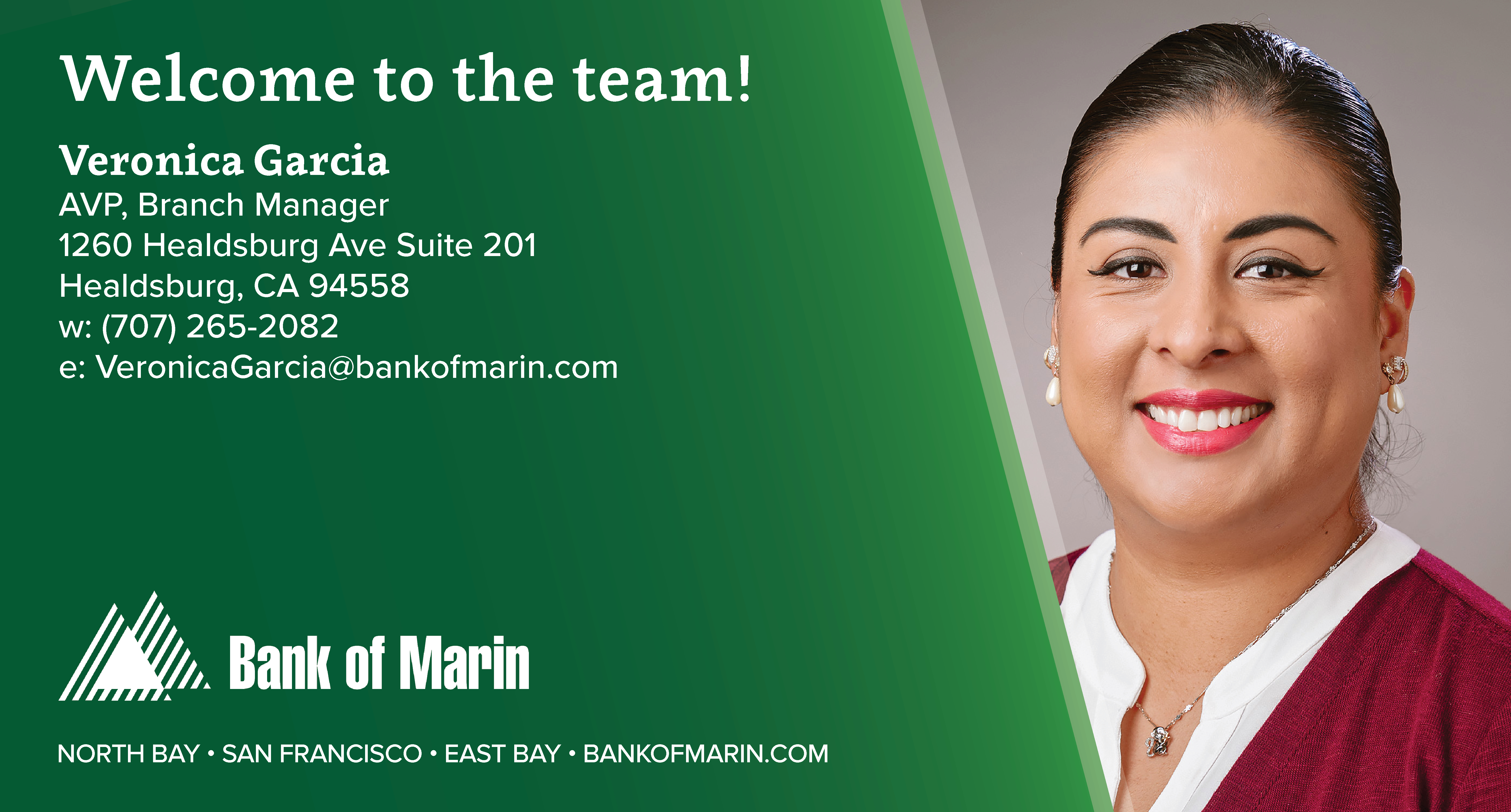 Picture of Veronica Garcia. Welcome to the Team! Veronica Garcia, AVP, Branch Manager. 1260 Healdsburg Ave Suite 201, Healdsburg, CA 95448. w: (707) 265-2082. e: veronicagarcia@bankofmarin.com. bank of marin. north bay san francisco east bay bankofmarin.com.