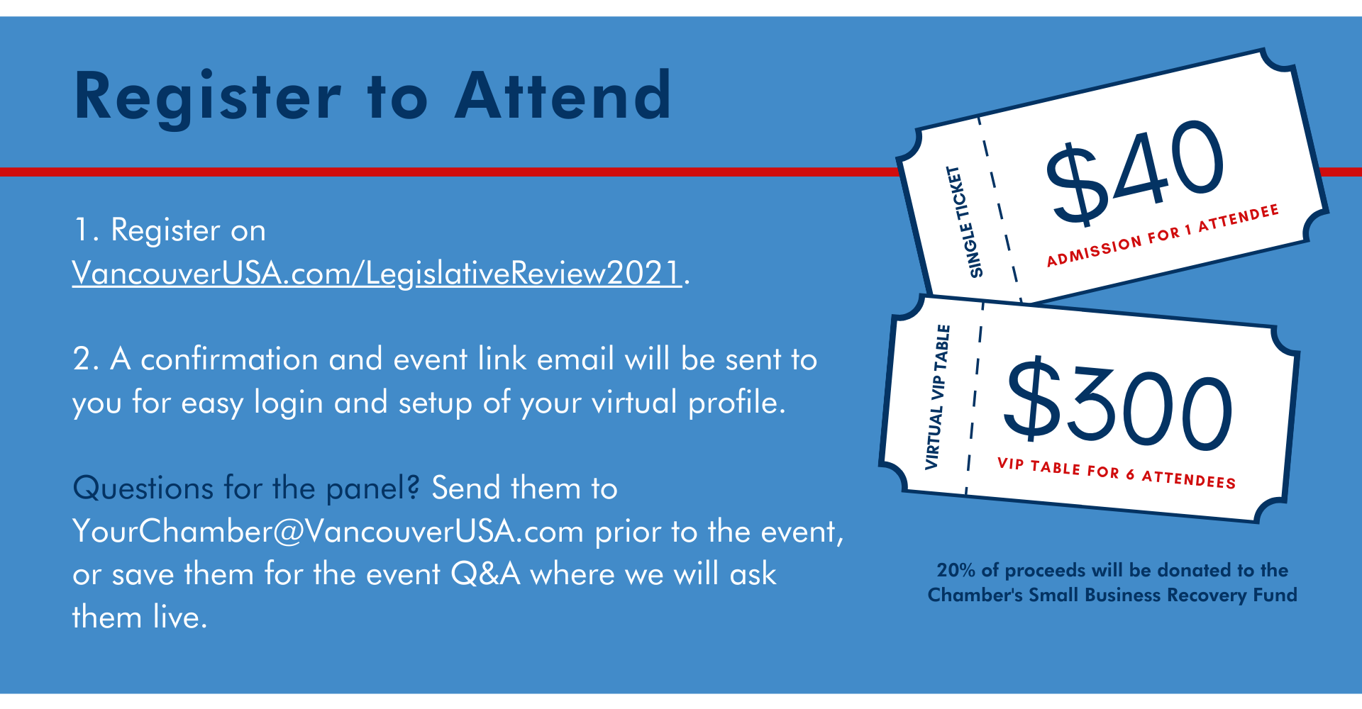 1. Register on VancouverUSA.com/LegislativeReview2021.  2. A confirmation and event link email will be sent to you for easy login and setup of your virtual profile.  Questions for the panel? Send them to YourChamber@VancouverUSA.com prior to the event, or save them for the event Q&A where we will ask them live. Register to Attend 20% of proceeds will be donated to the Chamber's Small Business Recovery Fund $300 virtual vip table admission for 6 attendees six single ticket $40 admission for one attendee