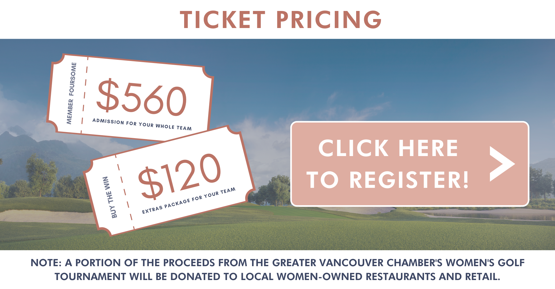 ticket pricing note a portion A portion of the proceeds from the Greater Vancouver Chamber's Annual Women's Golf Tournament will be donated to local Women-Owned Restaurants and Retail click here to register arrow CTA button register women's tournament buy the win, extras for team member foursome admission for whole