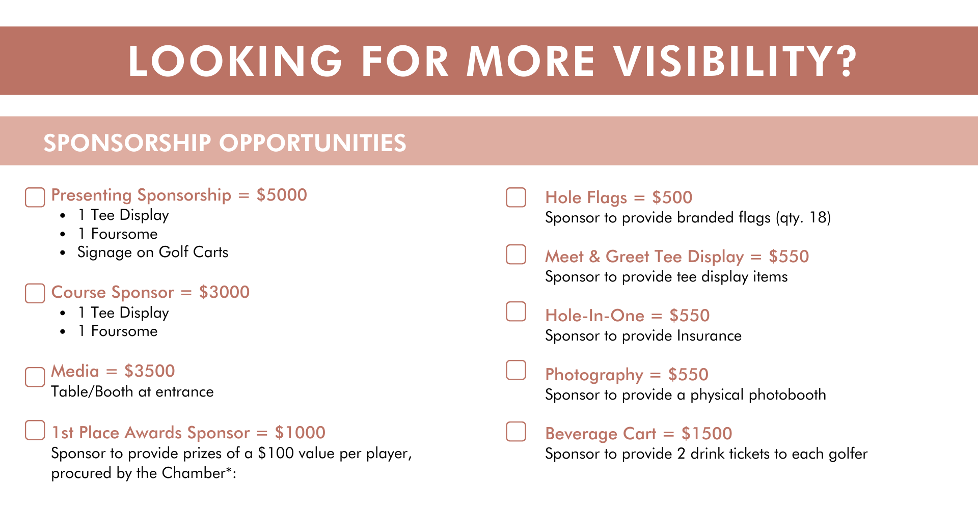 Presenting Sponsorship = $7000 1 Tee Display 1 Foursome Signage on Golf Carts    Course Sponsor = $3000 1 Tee Display 1 Foursome  Media = $3500  Table/Booth at entrance   1st Place Awards Sponsor = $1000 Sponsor to provide prizes of a $100 value per player, procured by the Chamber*: Hole Flags = $500 Sponsor to provide branded flags (qty. 18)  Meet & Greet Tee Display = $550 Sponsor to provide tee display items  Hole-In-One = $550 Sponsor to provide Insurance  Photography = $550 Sponsor to provide a physical photobooth  Beverage Cart = $1500 Sponsor to provide 2 drink tickets to each golfer looking for more visibility sponsorship opportunities