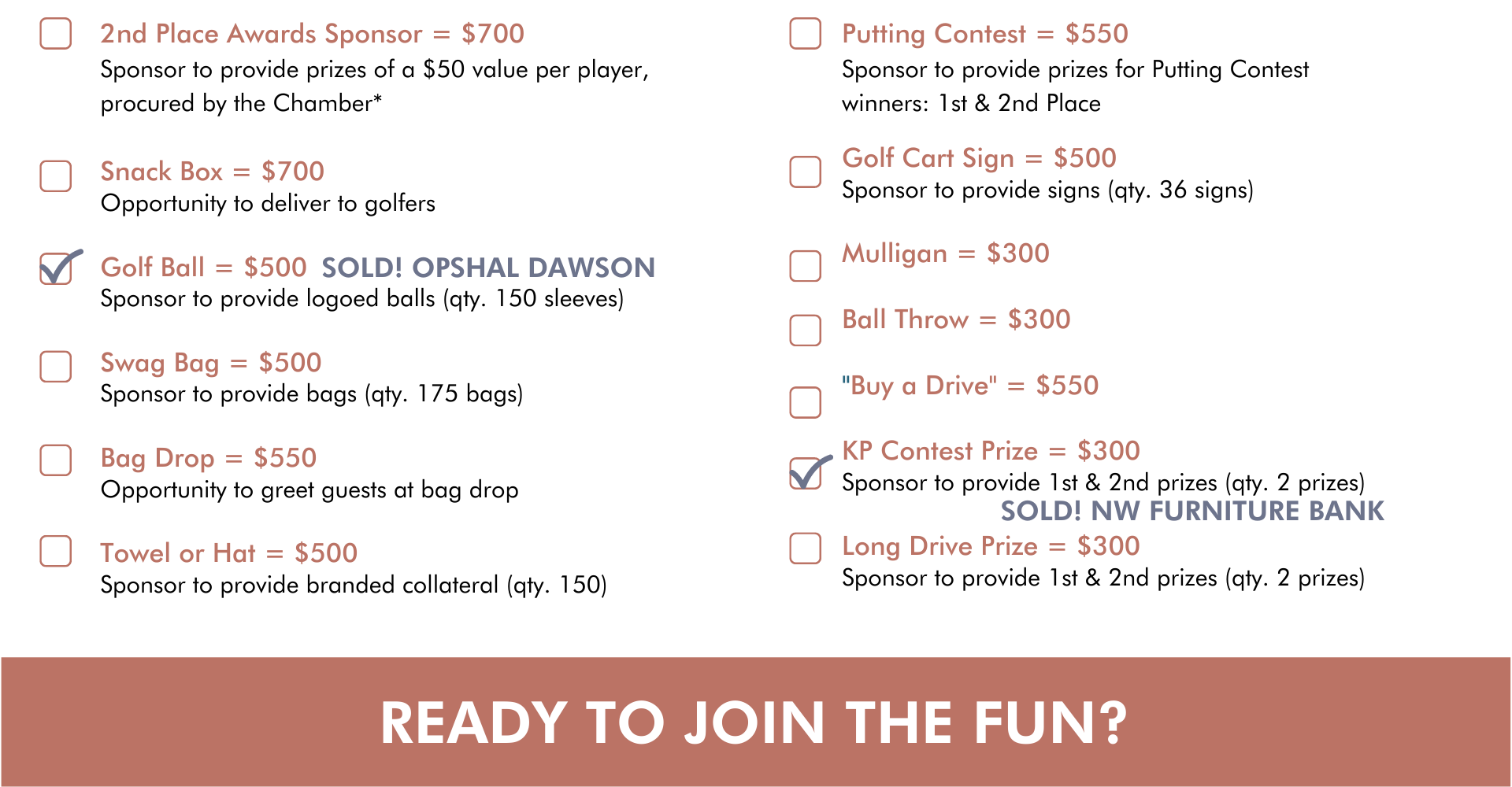 """Snack Box = $700 Opportunity to deliver to golfers  Golf Ball = $500 Sponsor to provide logoed balls (qty. 150 sleeves)  Swag Bag = $500 Sponsor to provide bags (qty. 175 bags)  Bag Drop = $550 Opportunity to greet guests at bag drop  Towel or Hat = $500 Sponsor to provide branded collateral (qty. 150) 2nd Place Awards Sponsor = $700 Sponsor to provide prizes of a $50 value per player, procured by the Chamber* Golf Cart Sign = $500 Sponsor to provide signs (qty. 36 signs)  Mulligan = $300  Ball Throw = $300  """"Buy a Drive"""" = $550  KP Contest Prize = $300 Sponsor to provide 1st & 2nd prizes (qty. 2 prizes)  Long Drive Prize = $300 Sponsor to provide 1st & 2nd prizes (qty. 2 prizes) Putting Contest = $550 Sponsor to provide prizes for Putting Contest winners: 1st & 2nd Place ready to join the fun?"""
