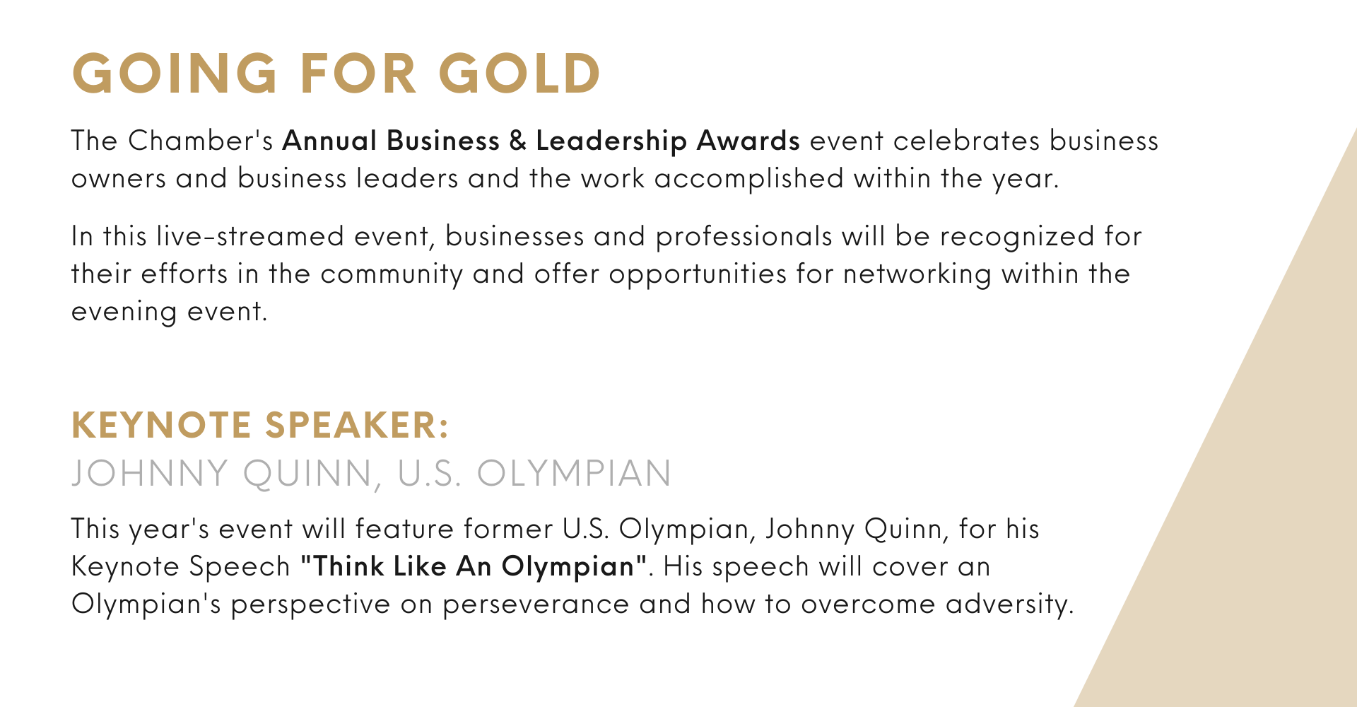 """Keynote speaker: Johnny quinn, u.s. olympian This year's event will feature former U.S. Olympian, Johnny Quinn, for his Keynote Speech """"Think Like An Olympian"""". His speech will cover an Olympian's perspective on perseverance and how to overcome adversity. The Chamber's Annual Business & Leadership Awards event celebrates business owners and business leaders and the work accomplished within the year.  In this live-streamed event, businesses and professionals will be recognized for their efforts in the community and offer opportunities for networking within the evening event. going for gold"""