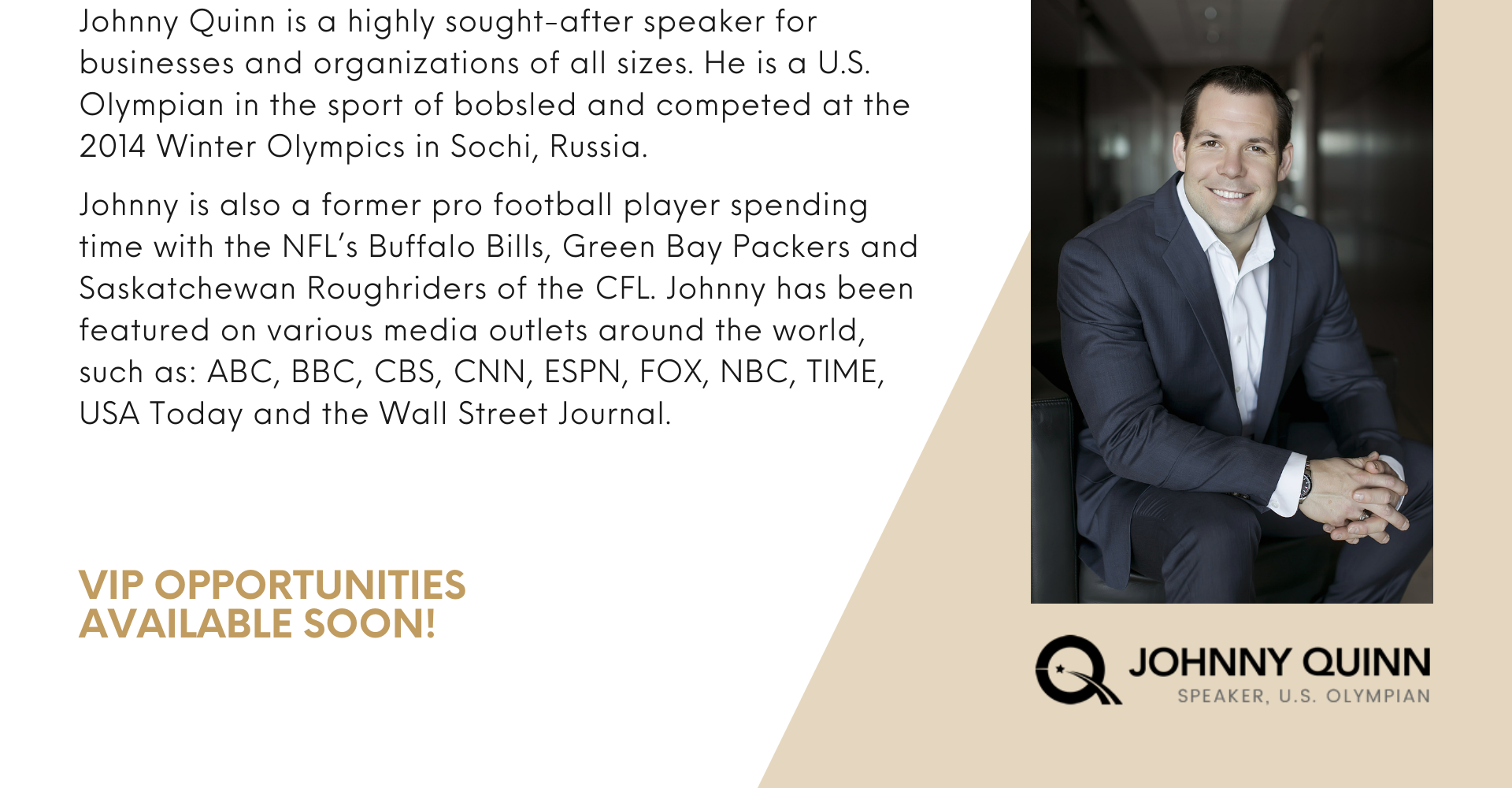 Johnny Quinn is a highly sought-after speaker for businesses and organizations of all sizes. He is a U.S. Olympian in the sport of bobsled and competed at the 2014 Winter Olympics in Sochi, Russia.  Johnny is also a former pro football player spending time with the NFL's Buffalo Bills, Green Bay Packers and Saskatchewan Roughriders of the CFL. Johnny has been featured on various media outlets around the world, such as: ABC, BBC, CBS, CNN, ESPN, FOX, NBC, TIME, USA Today and the Wall Street Journal.