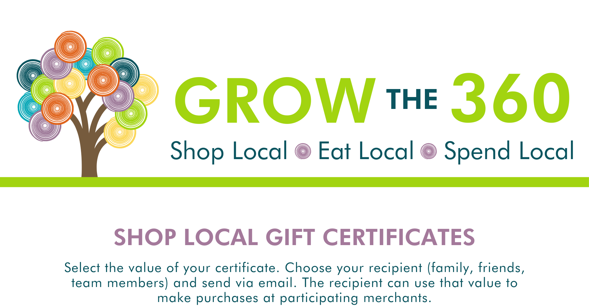 Select the value of your certificate. Choose your recipient (family, friends, team members) and send via email. The recipient can use that value to make purchases at participating merchants. grow the 360 shop local eat local spend local gift certificates