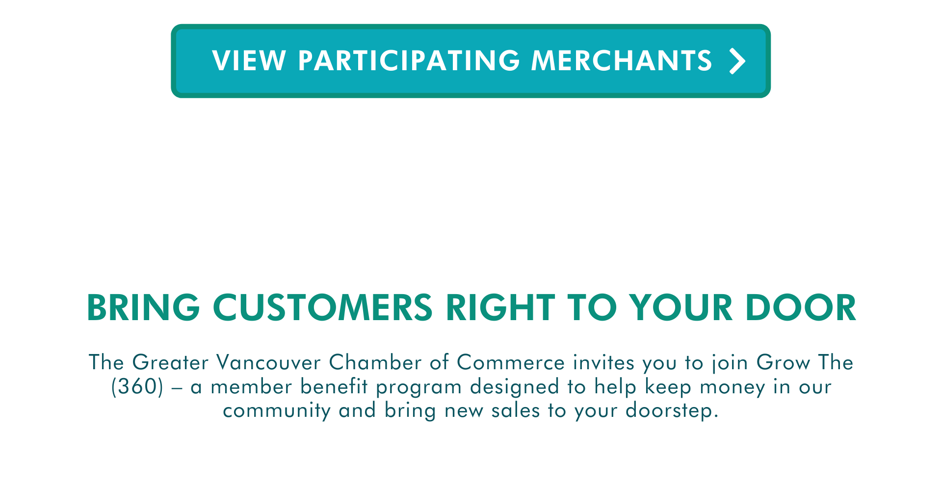 The Greater Vancouver Chamber of Commerce invites you to join Grow The (360) – a member benefit program designed to help keep money in our community and bring new sales to your doorstep. Bring customers right to your door View participating merchants