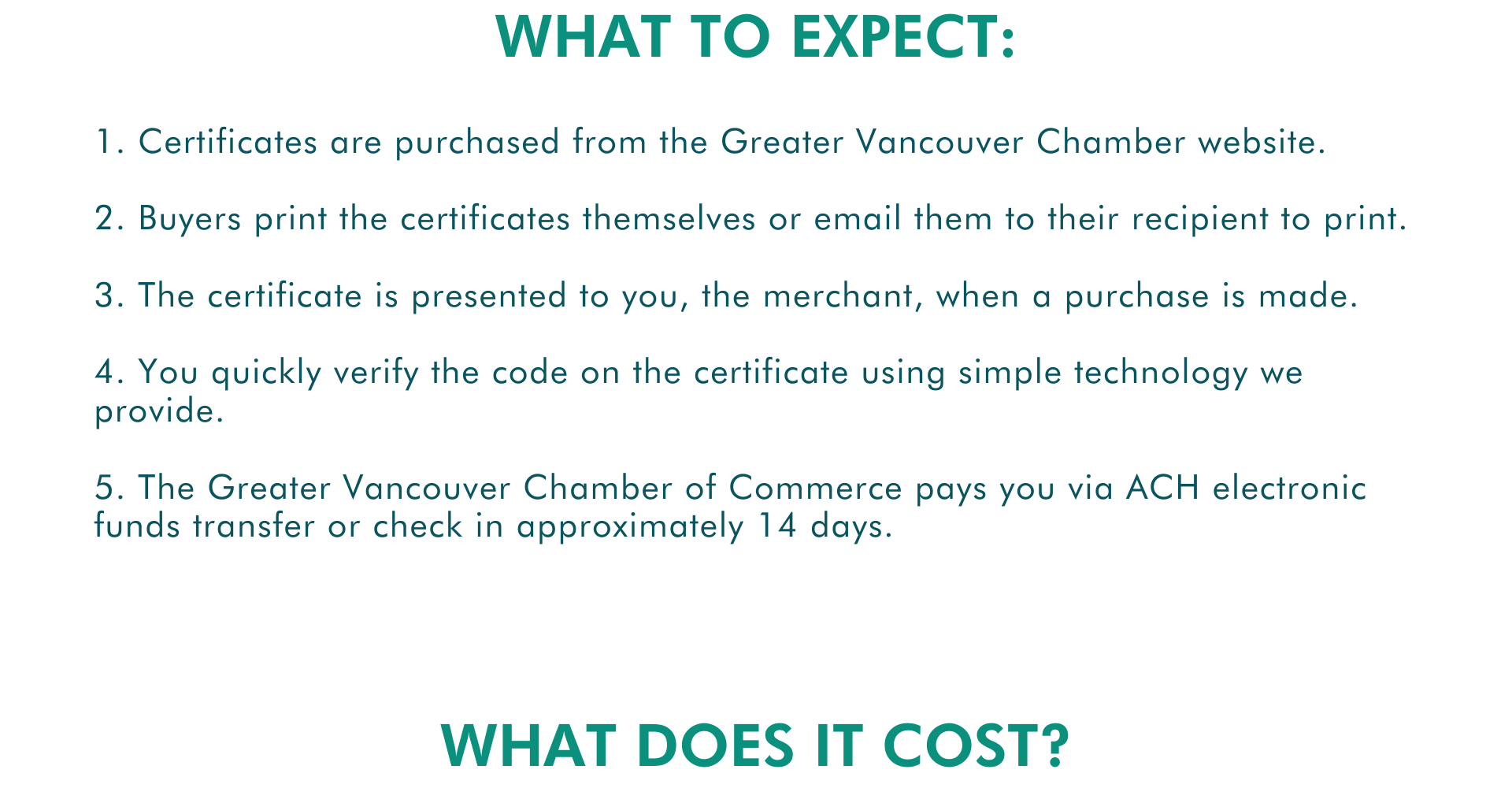 1. Certificates are purchased from the Greater Vancouver Chamber website.  2. Buyers print the certificates themselves or email them to their recipient to print.  3. The certificate is presented to you, the merchant, when a purchase is made.   4. You quickly verify the code on the certificate using simple technology we provide.  5. The Greater Vancouver Chamber of Commerce pays you via ACH electronic funds transfer or check in approximately 14 days. What to expect: What does it cost?