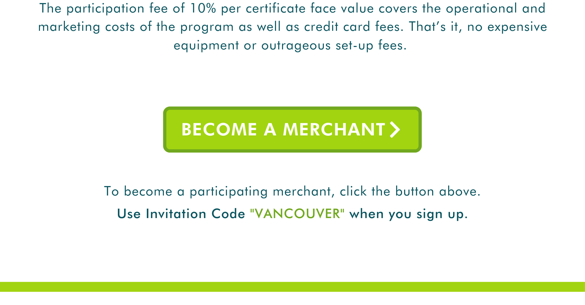 """The participation fee of 10% per certificate face value covers the operational and marketing costs of the program as well as credit card fees. That's it, no expensive equipment or outrageous set-up fees. To become a participating merchant, click the button above.  Use Invitation Code """"VANCOUVER"""" when you sign up. Become a merchant"""