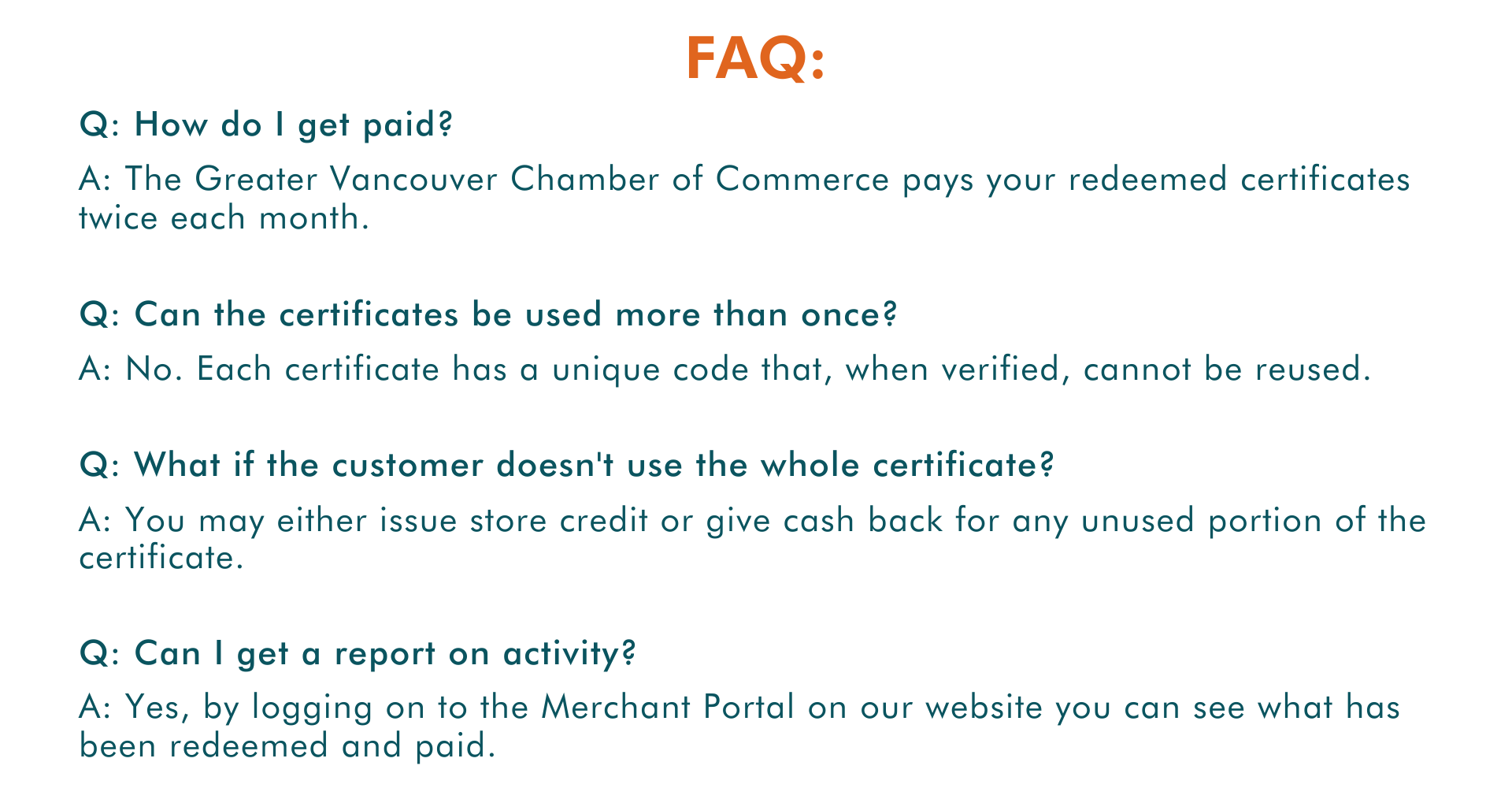Q: How do I get paid? A: The Greater Vancouver Chamber of Commerce pays your redeemed certificates twice each month. Q: Can the certificates be used more than once? A: No. Each certificate has a unique code that, when verified, cannot be reused. Q: What if the customer doesn't use the whole certificate? A: You may either issue store credit or give cash back for any unused portion of the certificate. Q: Can I get a report on activity? A: Yes, by logging on to the Merchant Portal on our website you can see what has been redeemed and paid. FAQ