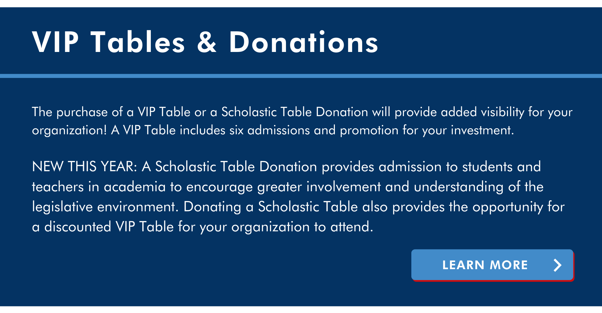 learn more button CTA call to action vip tables and donations The purchase of a VIP Table or a Scholastic Table Donation will provide added visibility for your organization! A VIP Table includes six admissions and promotion for your investment.  NEW THIS YEAR: A Scholastic Table Donation provides admission to students and teachers in academia to encourage greater involvement and understanding of the legislative environment. Donating a Scholastic Table also provides the opportunity for a discounted VIP Table for your organization to attend.