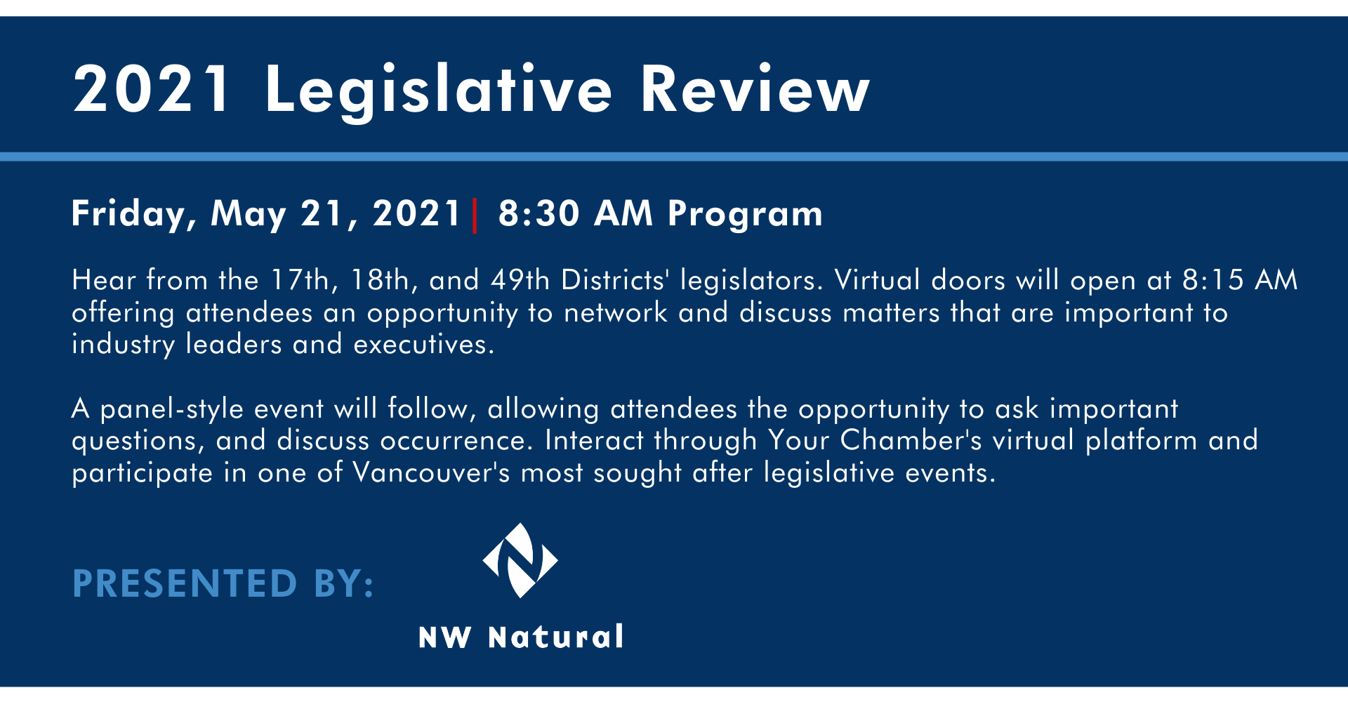 presented by nw natural northwest natural pacific northwest 2021 Legislative review Hear from the 17th, 18th, and 49th Districts' legislators. Virtual doors will open at 8:15 AM offering attendees an opportunity to network and discuss matters that are important to industry leaders and executives. Friday, May 28, 2021| 8:30 AM Program  A panel-style event will follow, allowing attendees the opportunity to ask important questions, and discuss occurrence. Interact through Your Chamber's virtual platform and participate in one of Vancouver's most sought after legislative events.