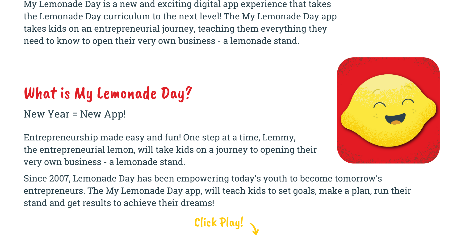 My Lemonade Day is a new and exciting digital app experience that takes the Lemonade Day curriculum to the next level! The My Lemonade Day app takes kids on an entrepreneurial journey, teaching them everything they need to know to open their very own business - a lemonade stand. Entrepreneurship made easy and fun! One New Year = New App! What is My Lemonade Day? step at a time, Lemmy, the entrepreneurial lemon, will take kids on a journey to opening their very own business - a lemonade stand.  Since 2007, Lemonade Day has been empowering today's youth to become tomorrow's entrepreneurs. The My Lemonade Day app, will teach kids to set goals, make a plan, run their stand and get results to achieve their dreams!