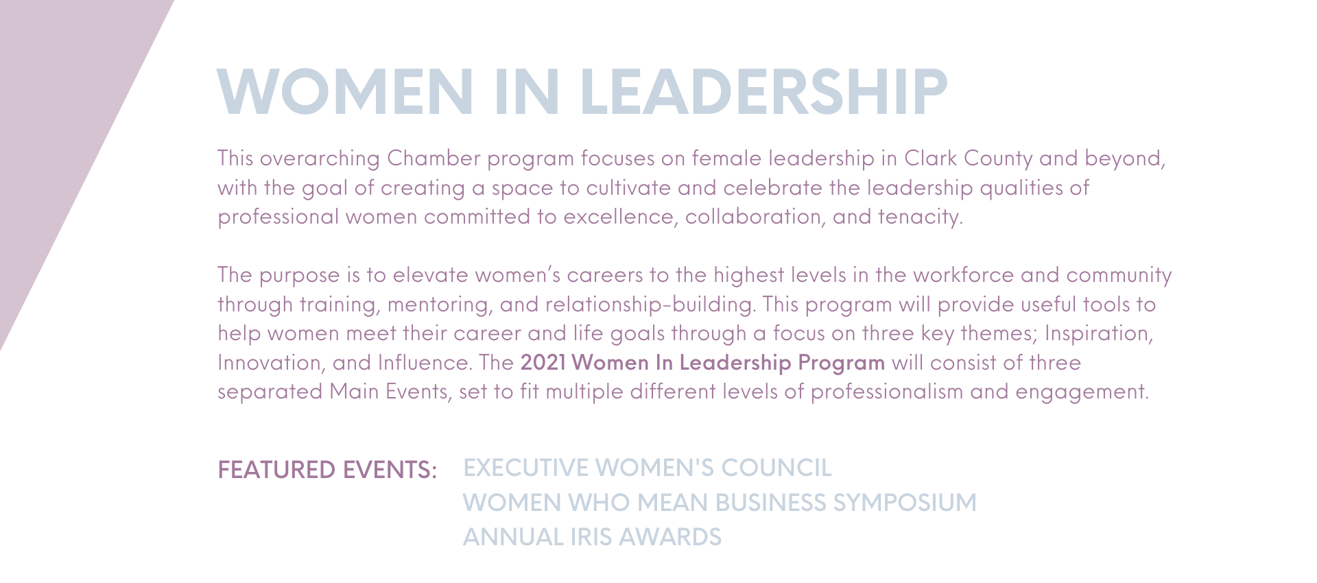 This overarching Chamber program focuses on female leadership in Clark County and beyond, with the goal of creating a space to cultivate and celebrate the leadership qualities of professional women committed to excellence, collaboration, and tenacity.  executive women's council women who mean business symposium annual iris awards The purpose is to elevate women's careers to the highest levels in the workforce and community through training, mentoring, and relationship-building. This program will provide useful tools to help women meet their career and life goals through a focus on three key themes; Inspiration, Innovation, and Influence. The 2021 Women In Leadership Program will consist of three separated Main Events, set to fit multiple different levels of professionalism and engagement.
