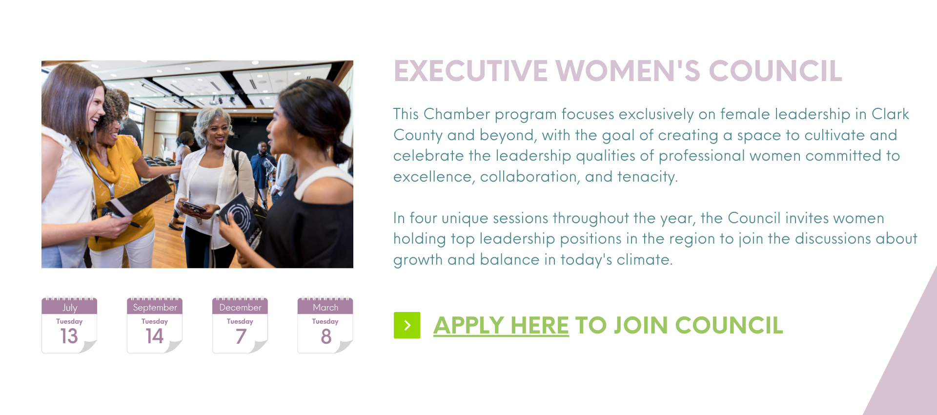 This Chamber program focuses exclusively on female leadership in Clark County and beyond, with the goal of creating a space to cultivate and celebrate the leadership qualities of professional women committed to excellence, collaboration, and tenacity. Executive Women's council Apply here to join council  In four unique sessions throughout the year, the Council invites women holding top leadership positions in the region to join the discussions about growth and balance in today's climate.