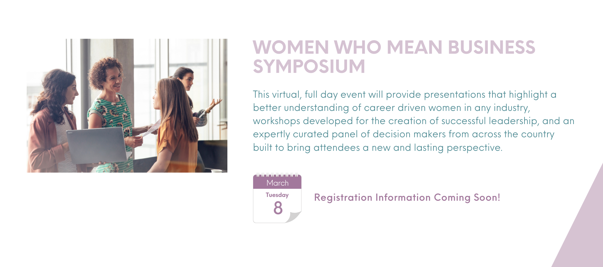 Registration Information Coming Soon! Women Who Mean Business Symposium This virtual, full day event will provide presentations that highlight a better understanding of career driven women in any industry, workshops developed for the creation of successful leadership, and an expertly curated panel of decision makers from across the country built to bring attendees a new and lasting perspective.
