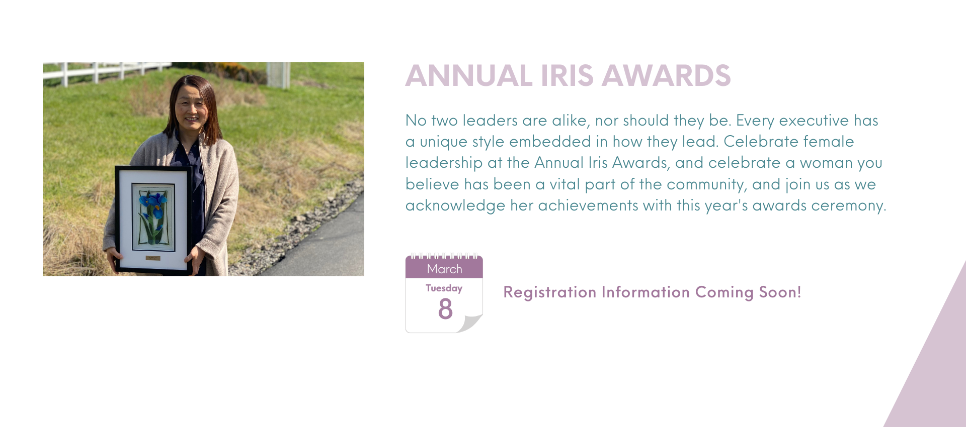 Registration Information Coming Soon! Annual Iris Awards No two leaders are alike, nor should they be. Every executive has a unique style embedded in how they lead. Celebrate female leadership at the Annual Iris Awards, and celebrate a woman you believe has been a vital part of the community, and join us as we acknowledge her achievements with this year's awards ceremony.