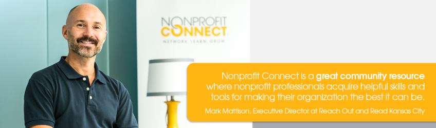 Nonprofit Connect is a great community resource where nonprofit professionals acquire helpful skills and tools for making their organization the best it can be. -Mark Mattison, Executive Director of Reach Out and Read Kansas City.