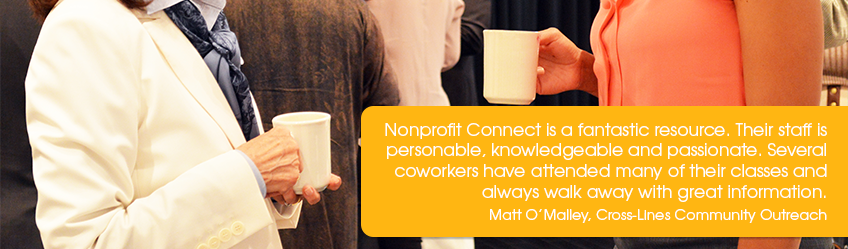 Nonprofit Connect is a fantastic resource. Their staff is knowledgeable and passionate. Matt O'Malley, Cross-Lines Community Outreach